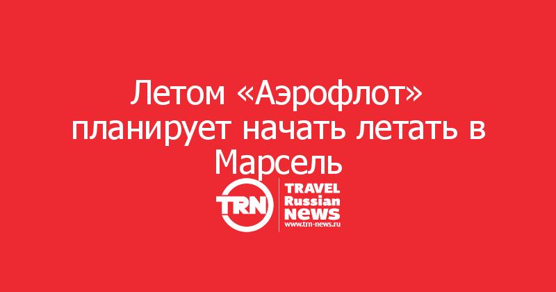 Летом «Аэрофлот» планирует начать летать в Марсель