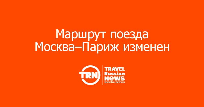 Маршрут поезда Москва–Париж изменен