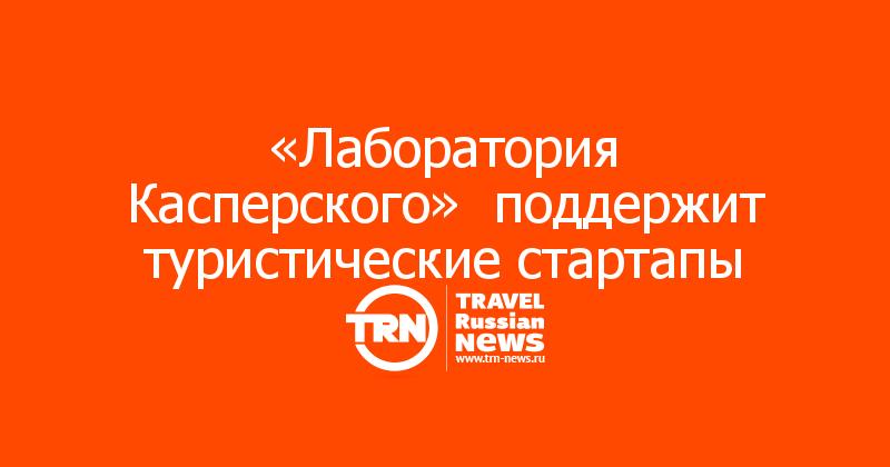 «Лаборатория Касперского»  поддержит туристические стартапы