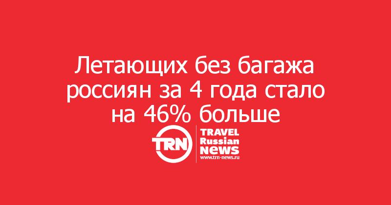 Летающих без багажа россиян за4 года стало на46% больше