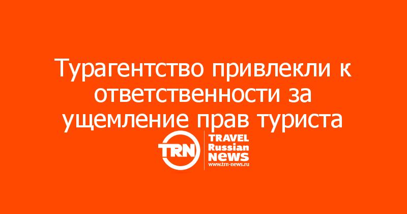 Турагентство привлекли к ответственности за ущемление прав туриста