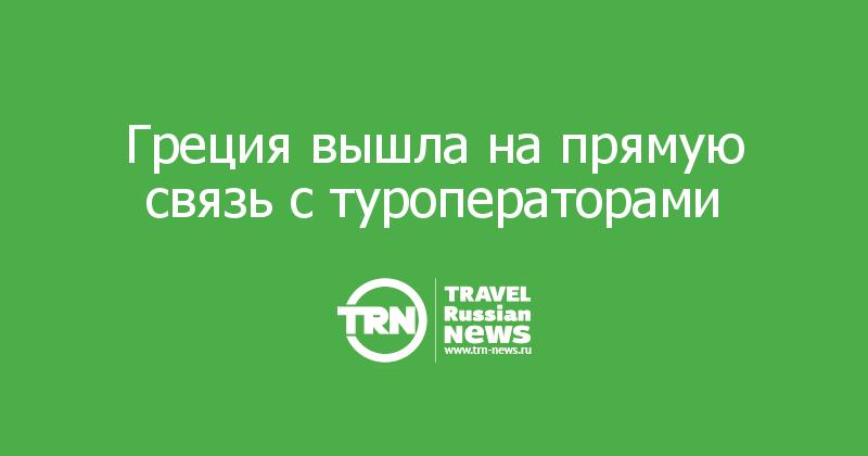 Греция вышла на прямую связь с туроператорами