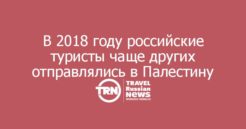 В 2018 году российские туристы чаще других отправлялись в Палестину