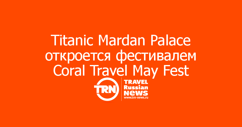 Titanic Mardan Palace откроется фестивалем Coral Travel May Fest