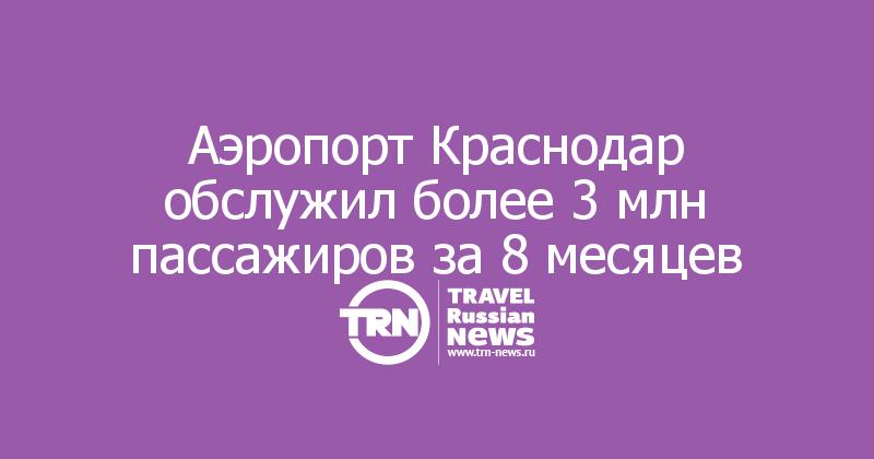 Аэропорт Краснодар обслужил более 3 млн пассажиров за 8 месяцев