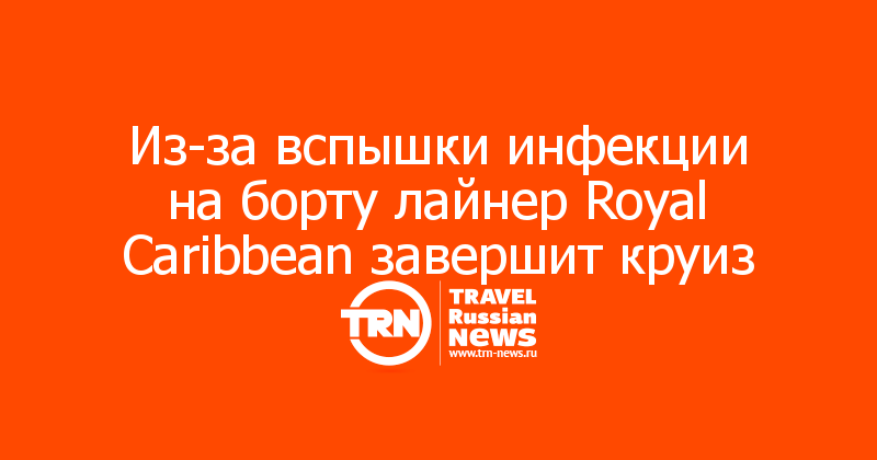 Из-за вспышки инфекции на борту лайнер Royal Caribbean завершит круиз