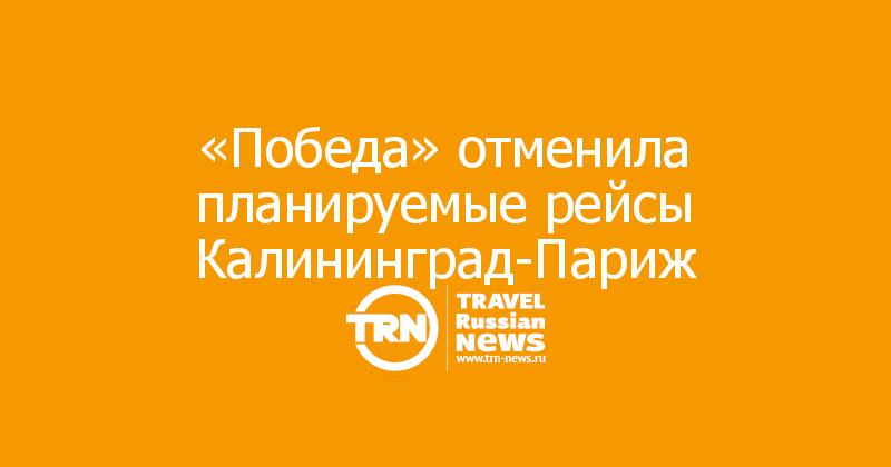 «Победа» отменила планируемые рейсы Калининград-Париж