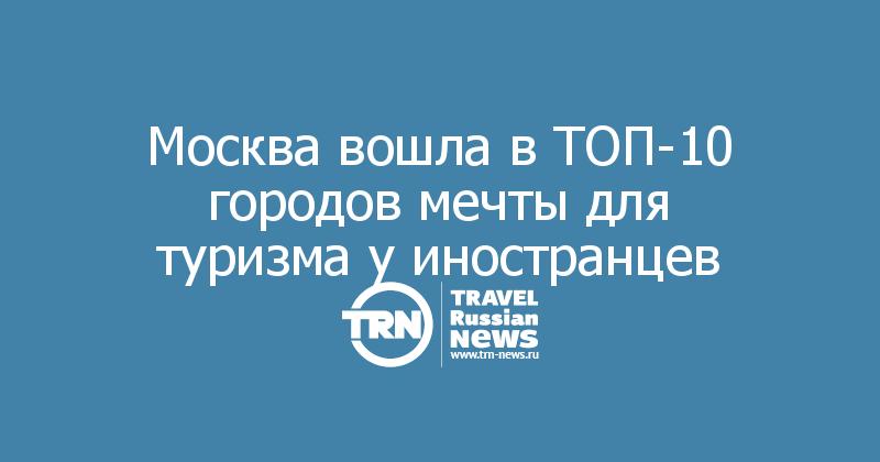 Москва вошла в ТОП-10 городов мечты для туризма у иностранцев