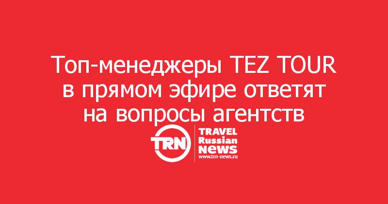 Топ-менеджеры TEZ TOUR в прямом эфире ответят на вопросы агентств