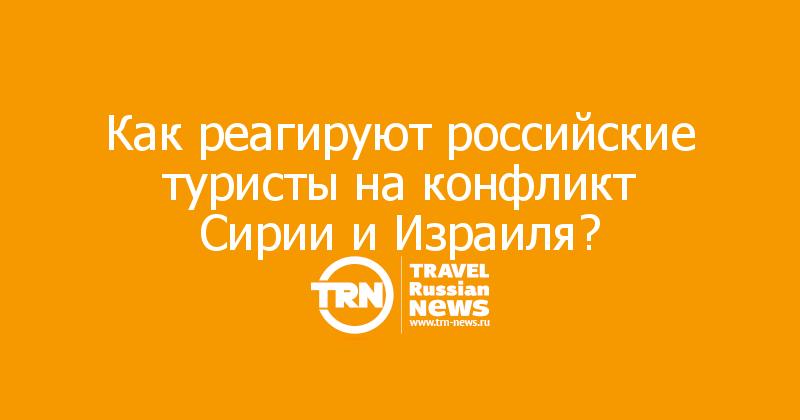 Как реагируют российские туристы на конфликт Сирии и Израиля?