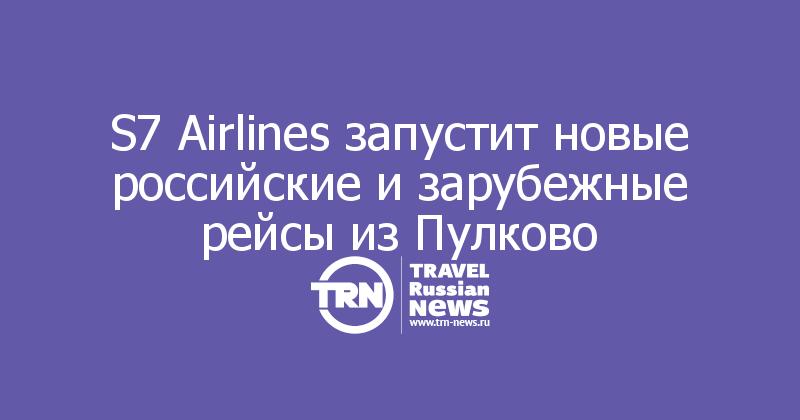 S7 Airlines запустит новые российские и зарубежные рейсы из Пулково