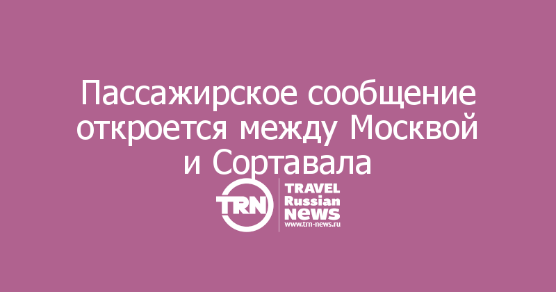 Пассажирское сообщение откроется между Москвой и Сортавала