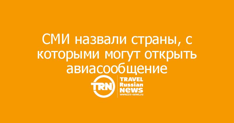 СМИ назвали страны, с которыми могут открыть авиасообщение