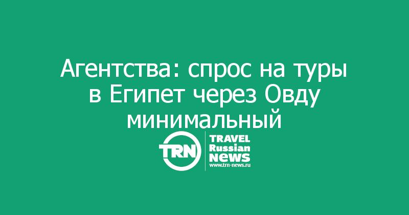 Агентства: спрос на туры в Египет через Овду минимальный