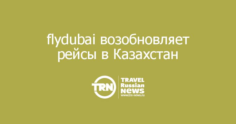 flydubai возобновляет рейсы вКазахстан