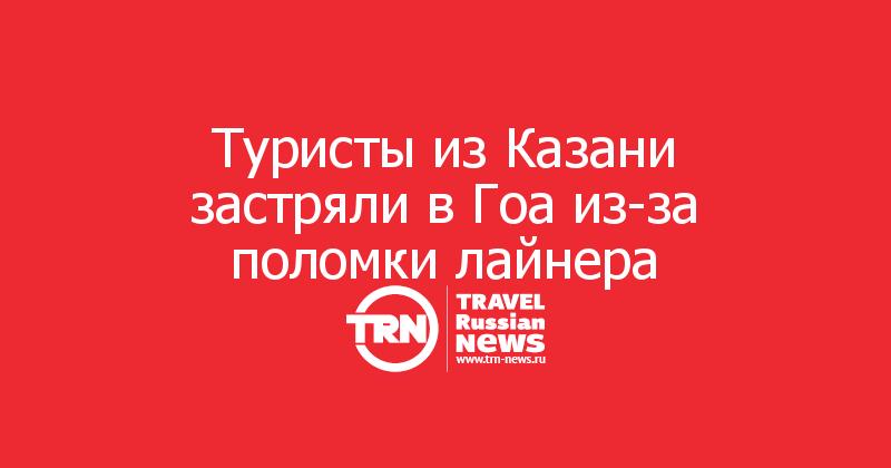 Туристы из Казани застряли в Гоа из-за поломки лайнера