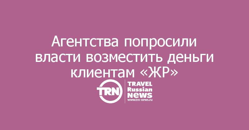 Агентства попросили власти возместить деньги клиентам «ЖР»