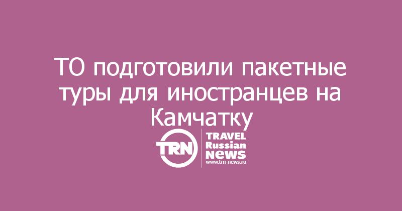 ТО подготовили пакетные туры для иностранцев на Камчатку