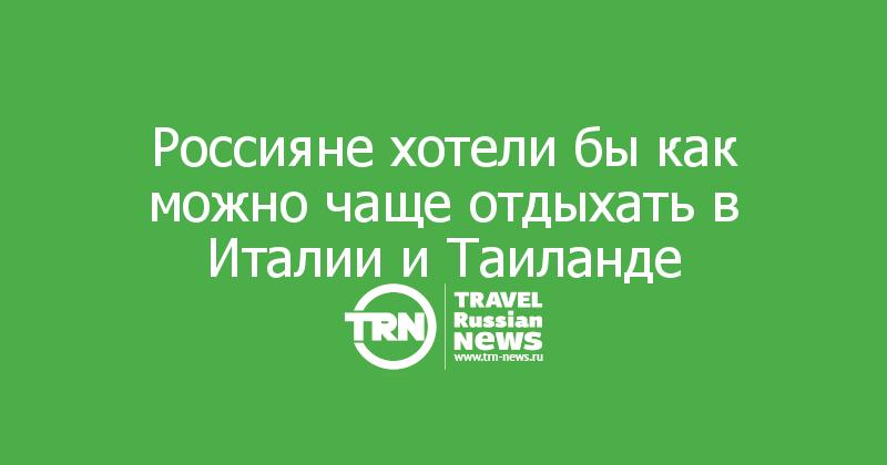 Россияне хотели бы как можно чаще отдыхать в Италии и Таиланде