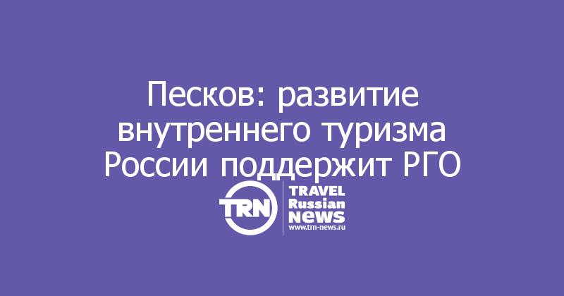 Песков: развитие внутреннего туризма России поддержит РГО