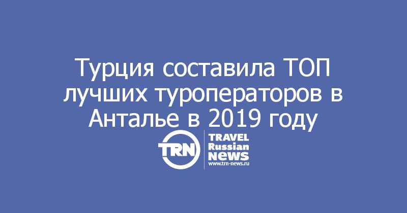 Турция составила ТОП лучших туроператоров в Анталье в 2019 году