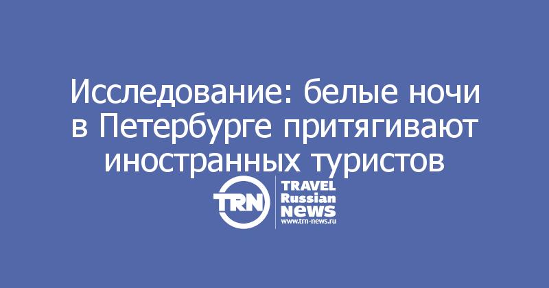 Исследование: белые ночи в Петербурге притягивают иностранных туристов