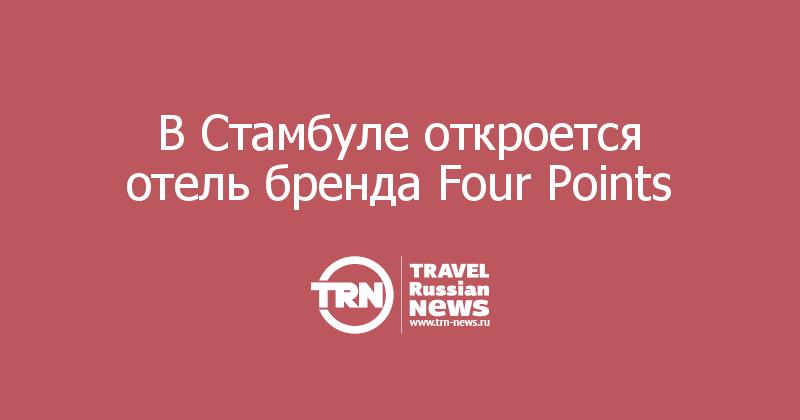 В Стамбуле откроется отель бренда Four Points