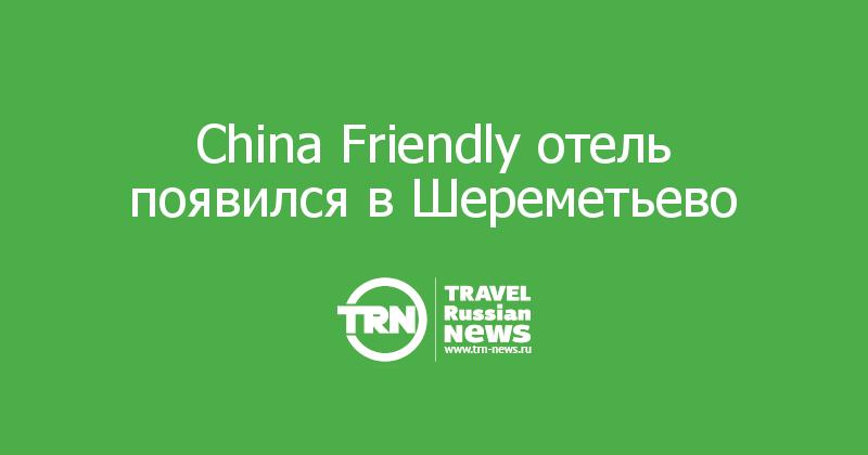 China Friendly отель появился в Шереметьево