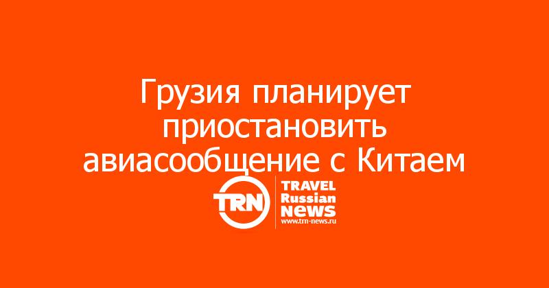 Грузия планирует приостановить авиасообщение с Китаем