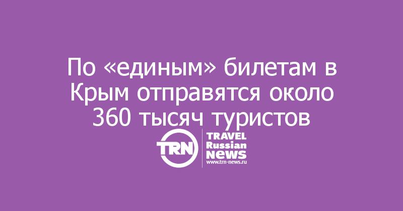 По «единым» билетам в Крым отправятся около 360 тысяч туристов