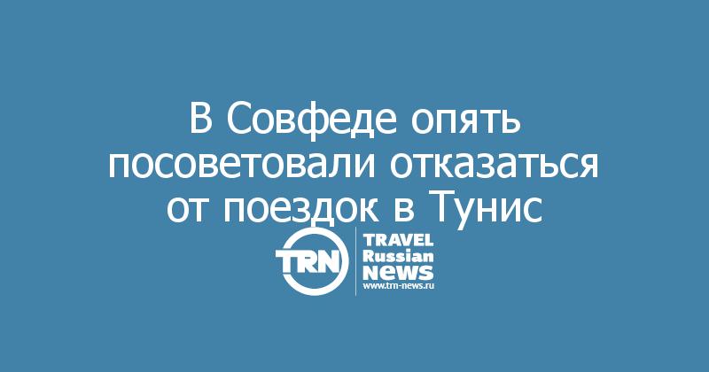 В Совфеде опять посоветовали отказаться от поездок в Тунис