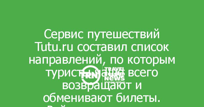 Сервис путешествий Tutu.ru составил список направлений, по которым туристы чаще всего возвращают и обменивают билеты. Рейтинг маршрутов изменился, однако, общие показатели остались прежними.