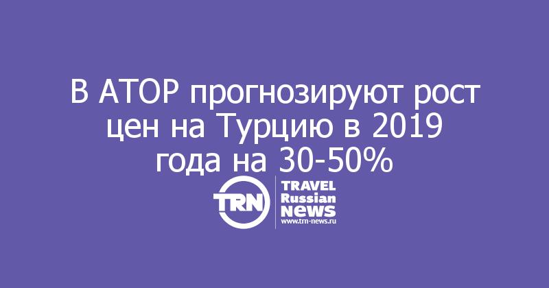 В АТОР прогнозируют рост цен на Турцию в 2019 года на 30-50%