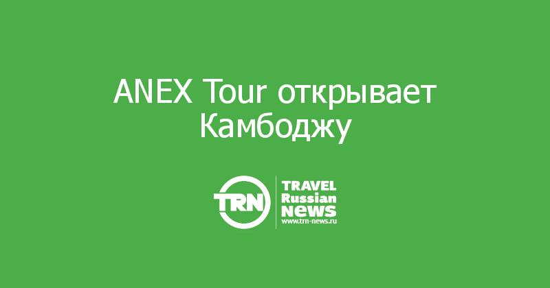ANEX Tour открывает Камбоджу