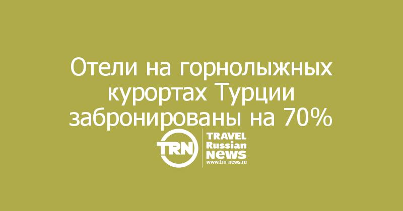 Отели на горнолыжных курортах Турции забронированы на 70%