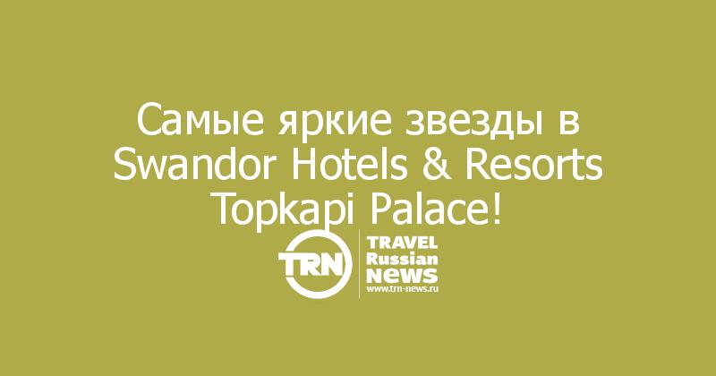 Cамые яркие звезды в Swandor Hotels & Resorts Topkapi Palace!