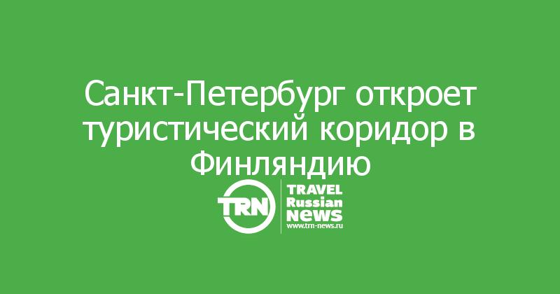 Санкт-Петербург откроет туристический коридор в Финляндию