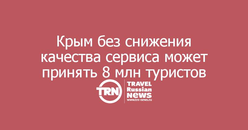 Крым без снижения качества сервиса может принять 8 млн туристов