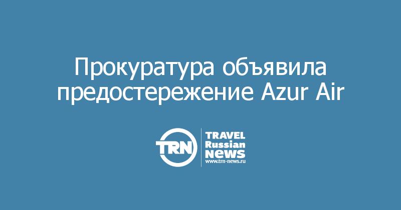 Прокуратура объявила предостережение Azur Air