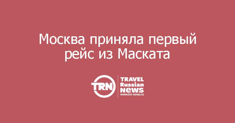 Москва приняла первый рейс из Маската