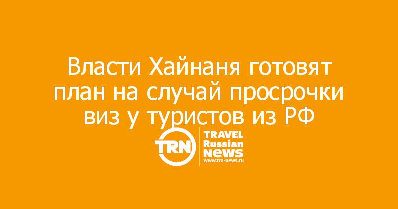 Власти Хайнаня готовят план на случай просрочки виз у туристов из РФ