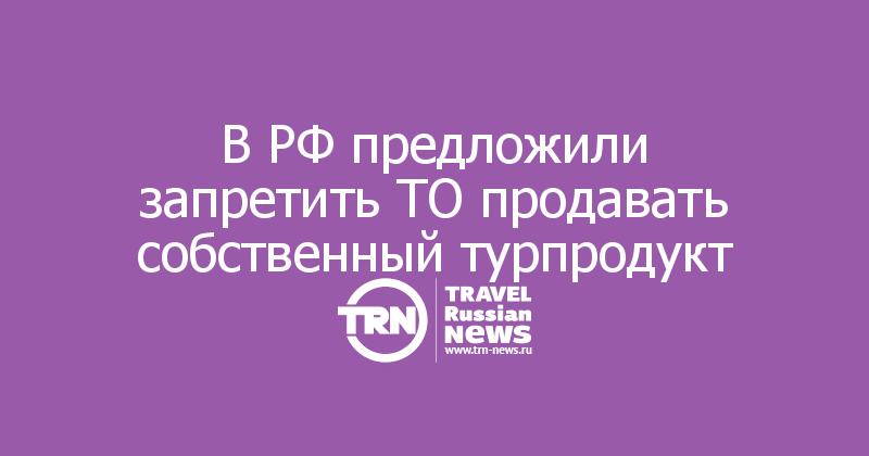 В РФ предложили запретить ТО продавать собственный турпродукт