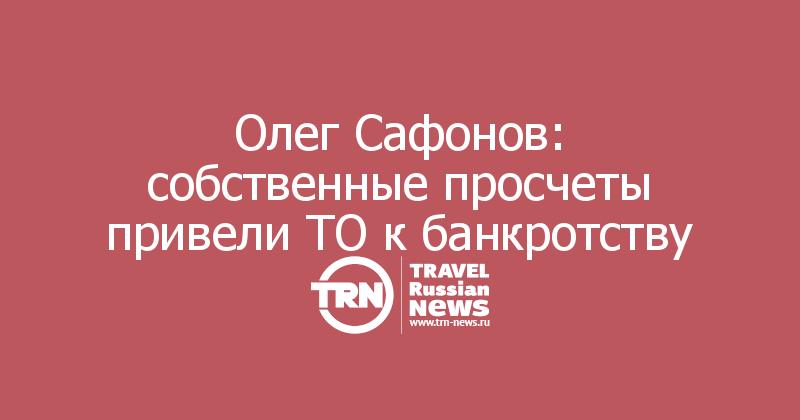 Олег Сафонов: собственные просчеты привели ТО к банкротству