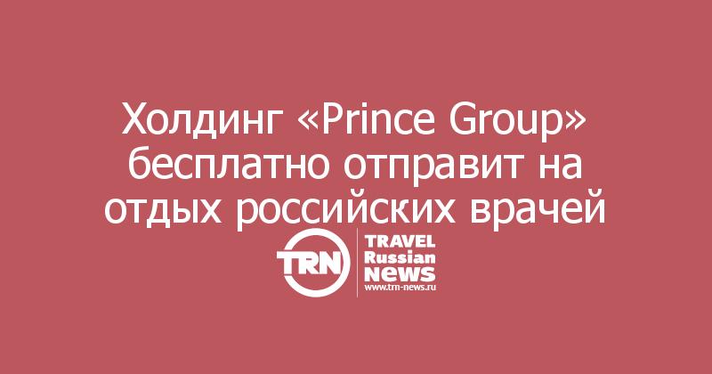 Холдинг «Prince Group» бесплатно отправит на отдых российских врачей