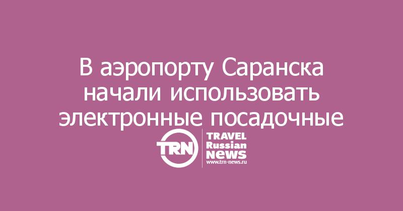 В аэропорту Саранска начали использовать электронные посадочные