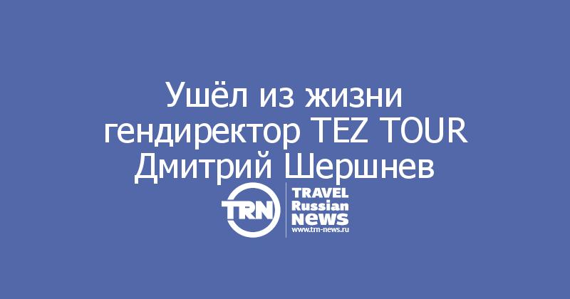 Ушёл из жизни гендиректор TEZ TOUR Дмитрий Шершнев
