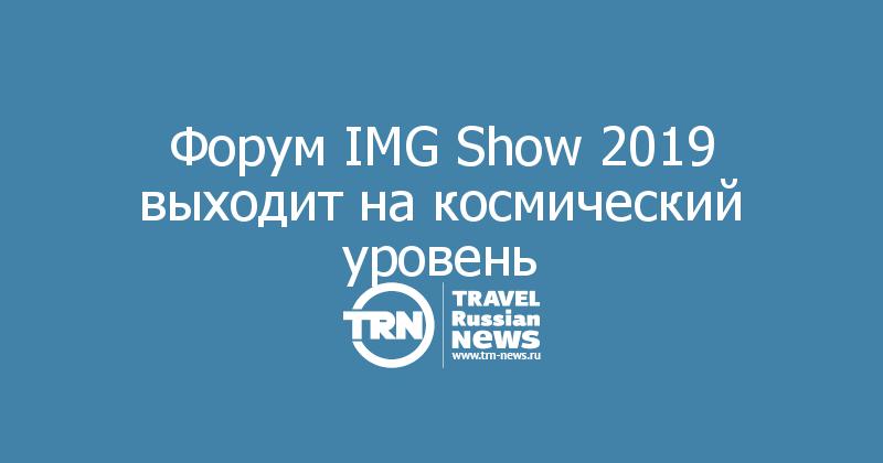 Форум IMG Show 2019 выходит на космический уровень