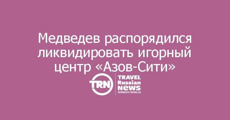 Медведев распорядился ликвидировать игорный центр «Азов-Сити»