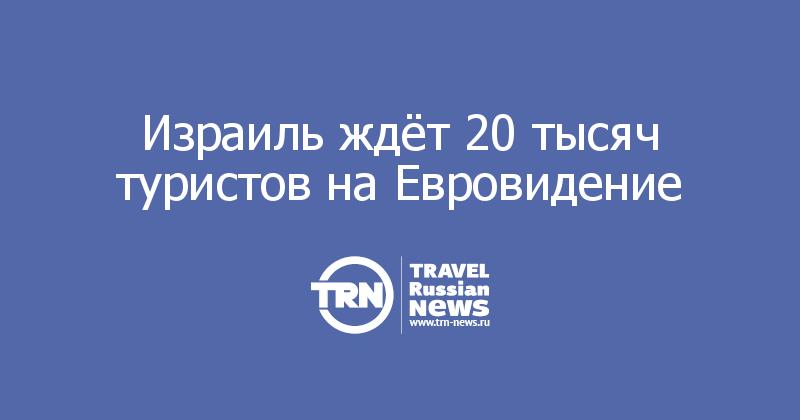 Израиль ждёт 20 тысяч туристов на Евровидение
