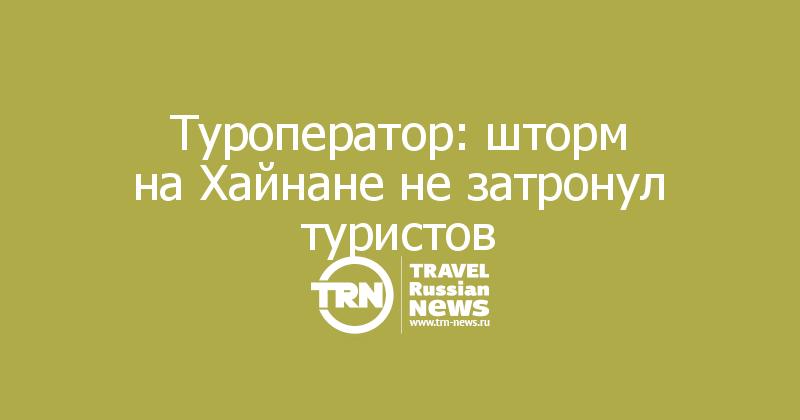 Туроператор: шторм наХайнане незатронул туристов